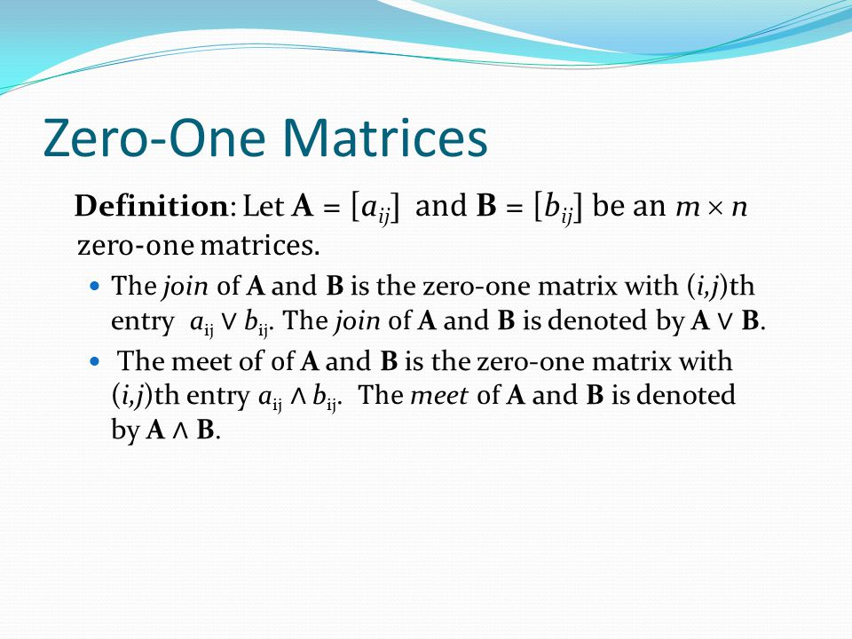 Zero-One Matrices Definition: Let A = [aij] and B = [bij] be an m  n zero-one matrices.